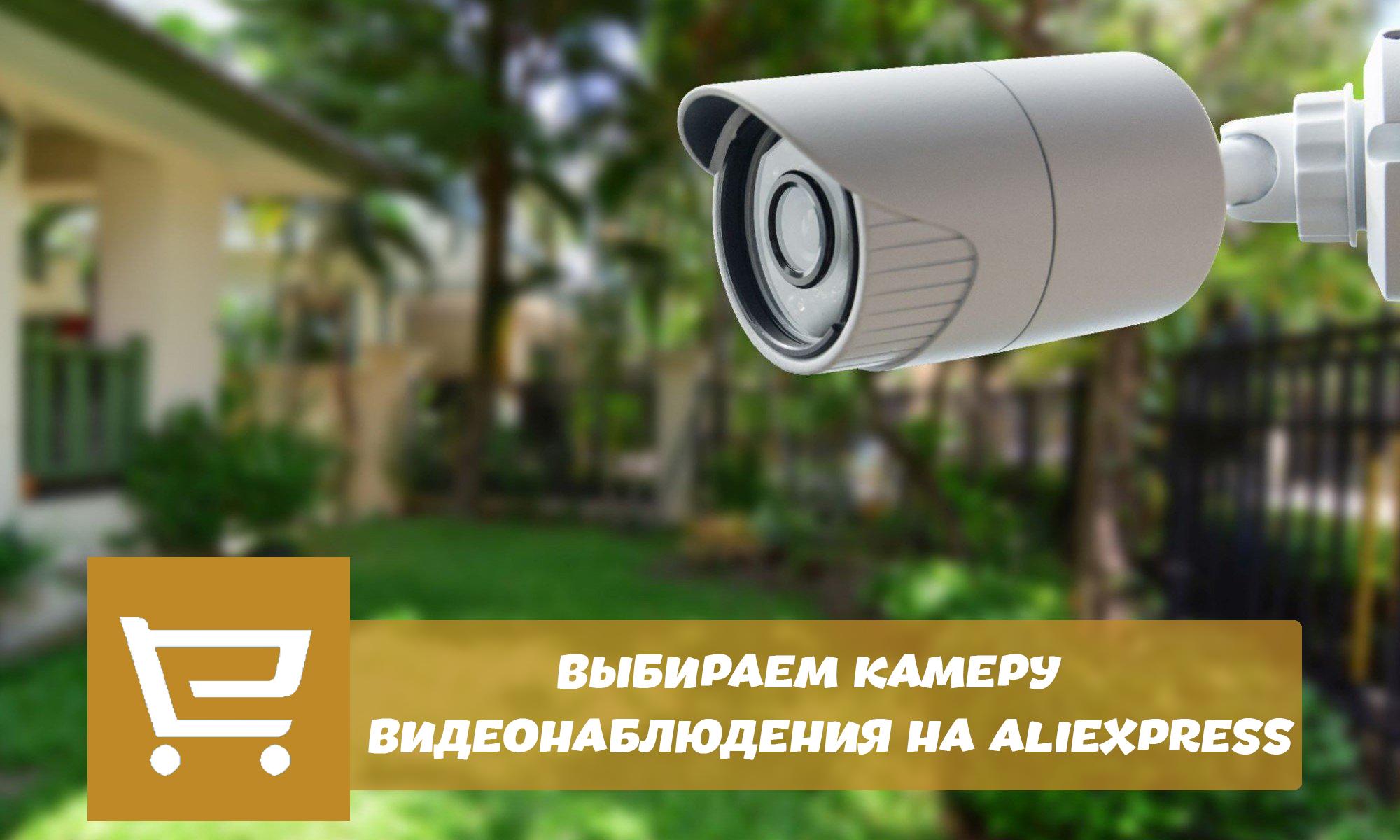 Выбираем камеру виденаблюдения на Алиэкспресс